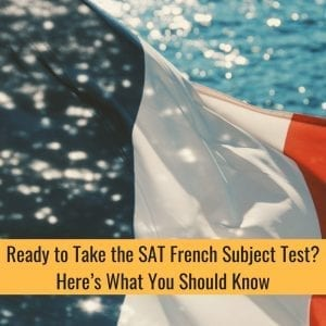SAT French Subject Test? Here's What You Should Know